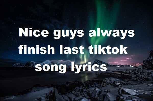 Nice guys always finish last tiktok song lyrics