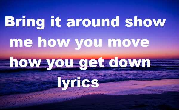 Bring it around show me how you move how you get down lyrics