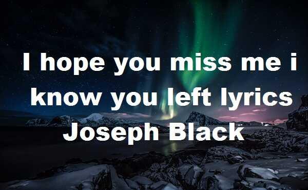 I hope you miss me i know you left lyrics