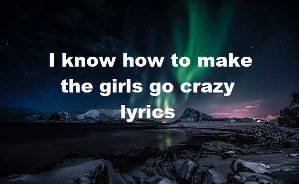 I know how to make the girls go crazy lyrics