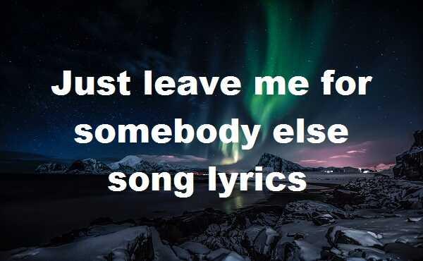 Just leave me for somebody else song lyrics