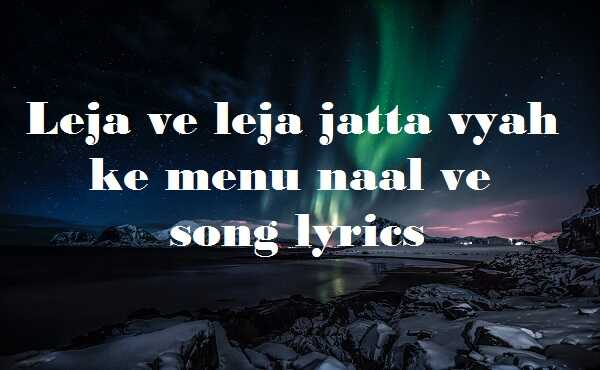 Leja ve leja jatta vyah ke menu naal ve song lyrics