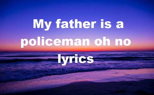 My father is a policeman oh no lyrics