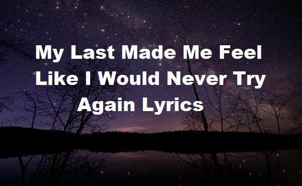 My last made me feel like i would never try again lyrics