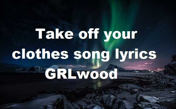 Take off your clothes song lyrics GRLwood