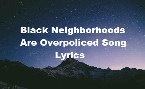 Black Neighborhoods Are Overpoliced Song Lyrics