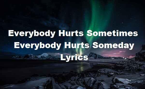 Everybody Hurts Sometimes Everybody Hurts Someday Lyrics