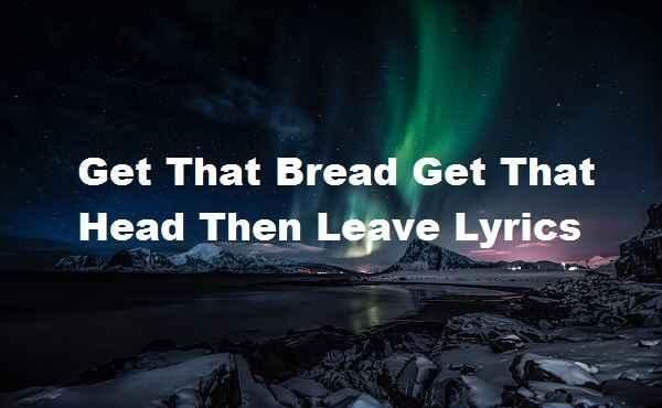 Get That Bread Get That Head Then Leave Lyrics