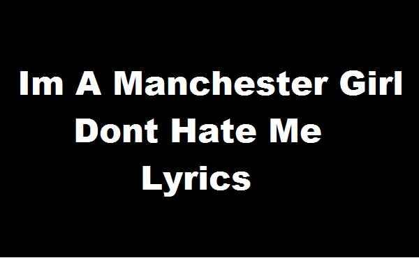 Im A Manchester Girl Dont Hate Me Lyrics