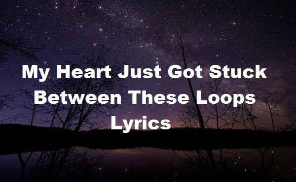 My Heart Just Got Stuck Between These Loops Lyrics