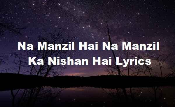 Na Manzil Hai Na Manzil Ka Nishan Hai Lyrics