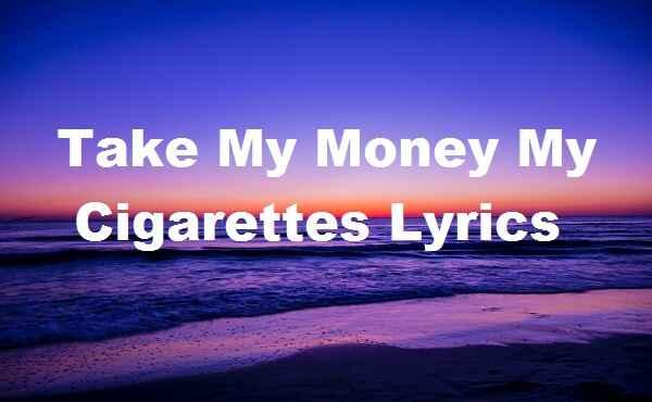 Take My Money My Cigarettes Lyrics