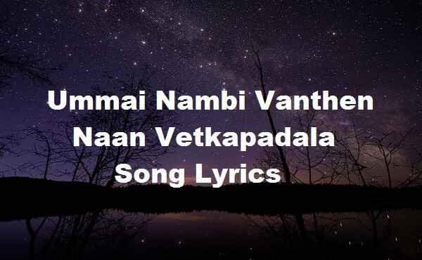 Ummai Nambi Vanthen Naan Vetkapadala Song Lyrics