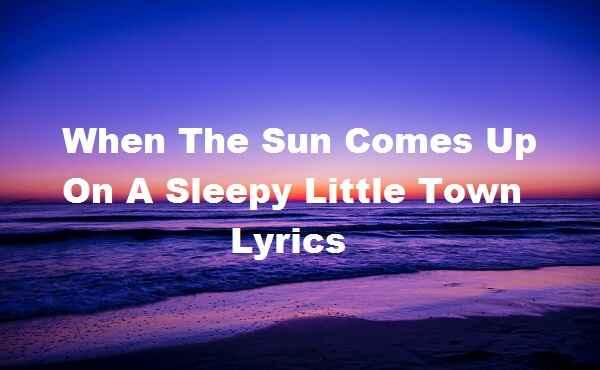 When The Sun Comes Up On A Sleepy Little Town Lyrics