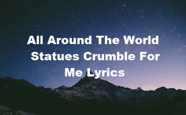 All Around The World Statues Crumble For Me Lyrics
