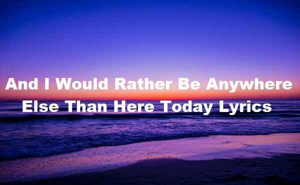 And I Would Rather Be Anywhere Else Than Here Today Lyrics