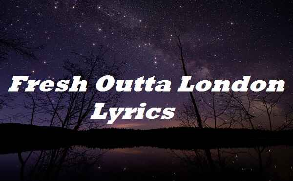 Fresh Outta London Lyrics