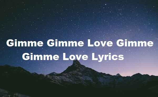 Gimme Gimme Love Gimme Gimme Love Lyrics