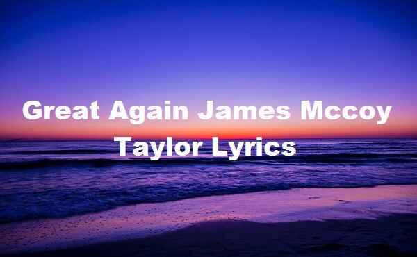 Great Again James Mccoy Taylor Lyrics