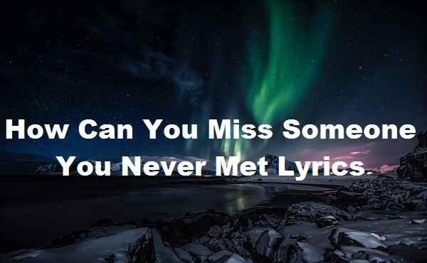 How Can You Miss Someone You Never Met Lyrics
