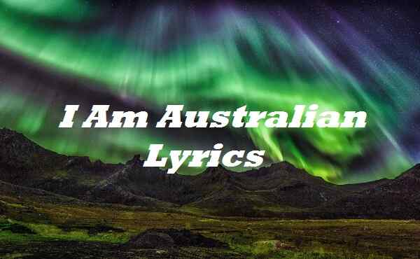 I Am Australian Lyrics