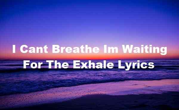 I Cant Breathe Im Waiting For The Exhale Lyrics