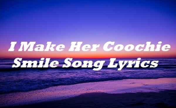 I Make Her Coochie Smile Song Lyrics