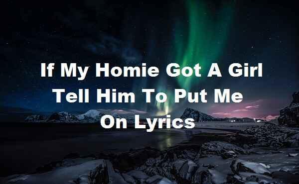 If My Homie Got A Girl Tell Him To Put Me On Lyrics