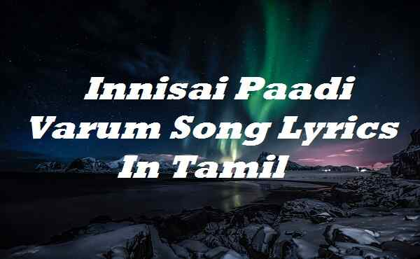 Innisai Paadi Varum Song Lyrics In Tamil