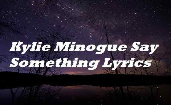 Kylie Minogue Say Something Lyrics