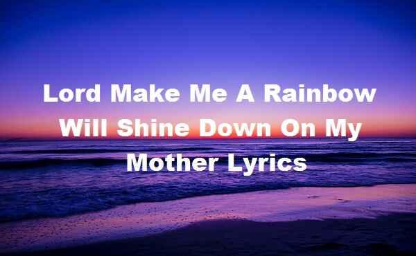 Lord Make Me A Rainbow Will Shine Down On My Mother Lyrics