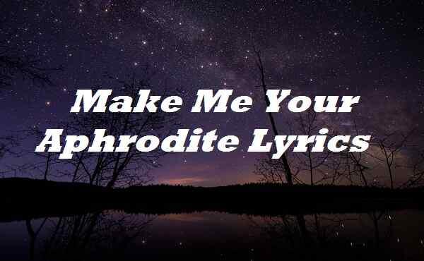Make Me Your Aphrodite Lyrics