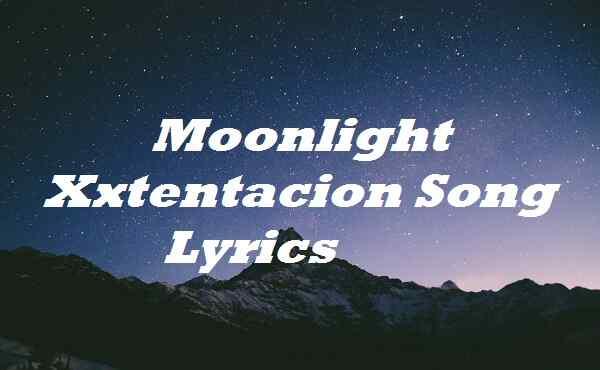 Moonlight Xxtentacion Song Lyrics