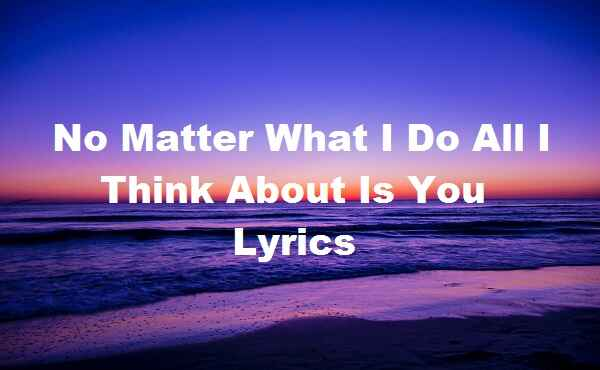 No Matter What I Do All I Think About Is You Lyrics