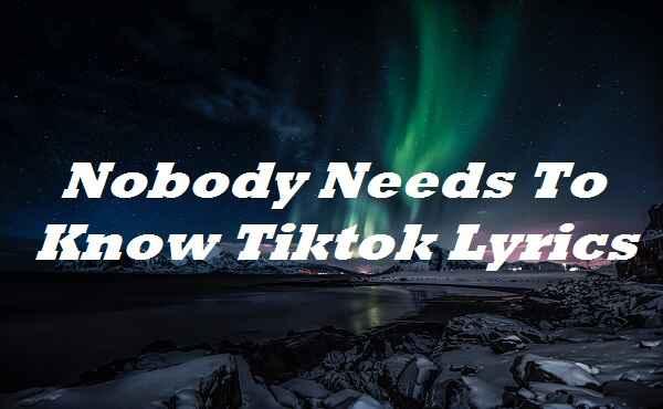 Nobody Needs To Know Tiktok Lyrics