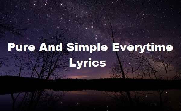 Pure And Simple Everytime Lyrics