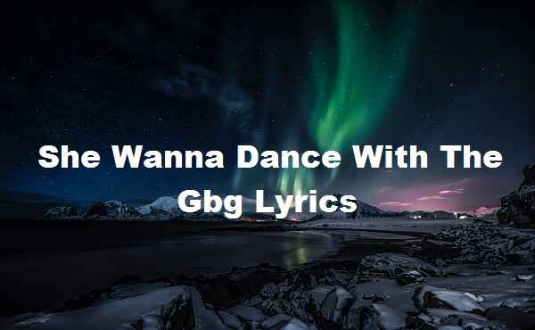 She Wanna Dance With The Gbg Lyrics