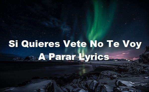 Si Quieres Vete No Te Voy A Parar Lyrics