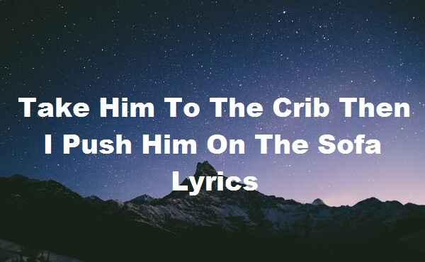 Take Him To The Crib Then I Push Him On The Sofa Lyrics