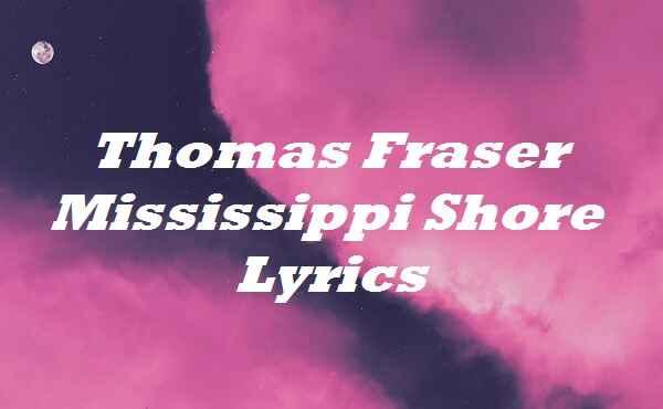 Thomas Fraser Mississippi Shore Lyrics
