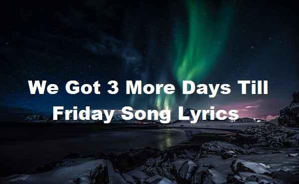 We Got 3 More Days Till Friday Song Lyrics