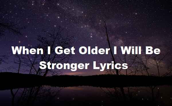 When I Get Older I Will Be Stronger Lyrics