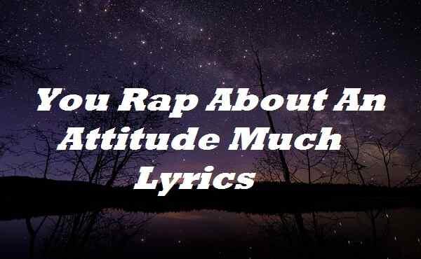 You Rap About An Attitude Much Lyrics