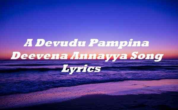 A Devudu Pampina Deevena Annayya Song Lyrics