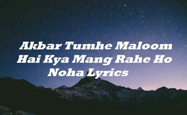 Akbar Tumhe Maloom Hai Kya Mang Rahe Ho Noha Lyrics