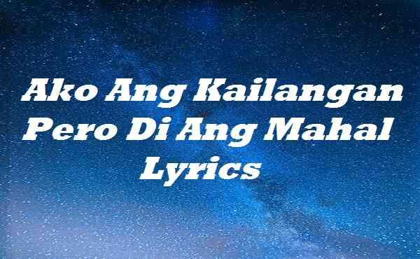 Ako Ang Kailangan Pero Di Ang Mahal Lyrics