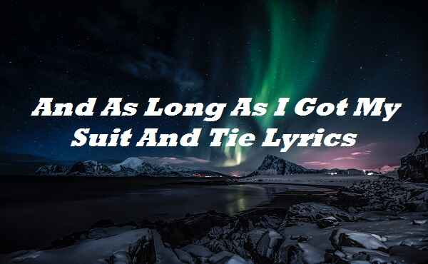 And As Long As I Got My Suit And Tie Lyrics