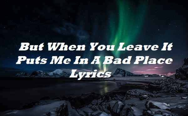 But When You Leave It Puts Me In A Bad Place Lyrics