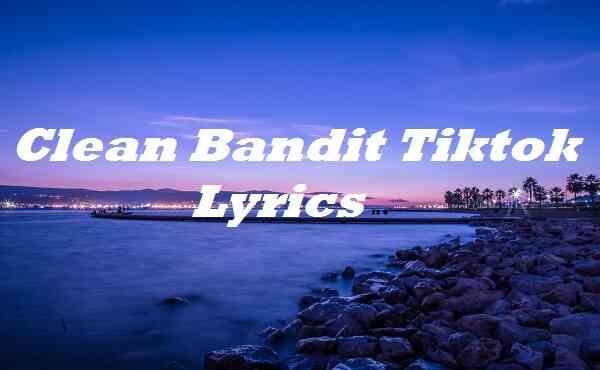Clean Bandit Tiktok Lyrics