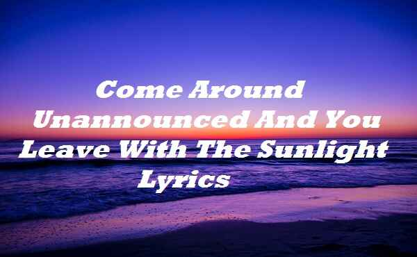 Come Around Unannounced And You Leave With The Sunlight Lyrics